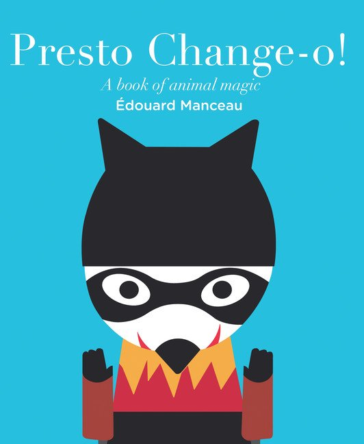Presto Change-o!: A Book of Animal Magic by Édouard Manceau