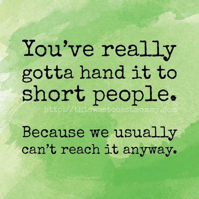 You've really gotta hand it to short people. Because we usually can't reach it anyway.