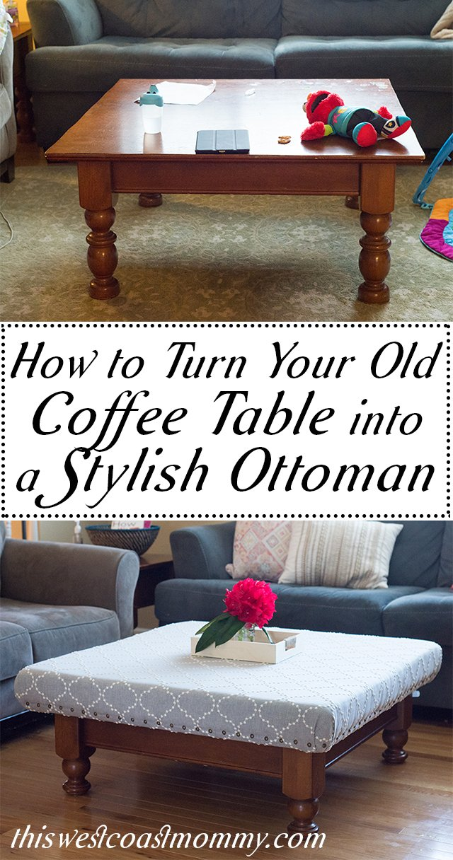 How to Turn Your Old Coffee Table into a Stylish Ottoman - This West Coast  Mommy