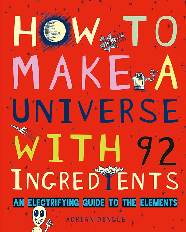 """How to Make a Universe with 92 Ingredients: An Electrifying Guide to the Elements"" by Adrian Dingle"