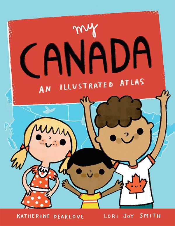 """My Canada: An Illustrated Atlas"" by Katherine Dearlove & Lori Joy Smith"